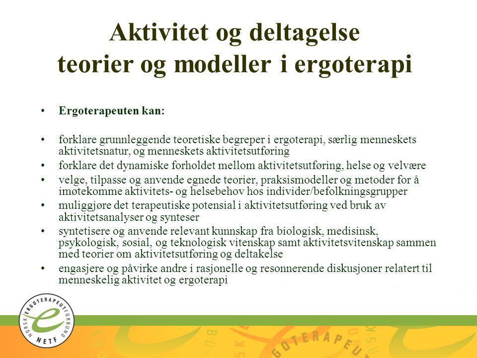 Aktivitet og deltagelse teorier og modeller i ergoterapi Ergoterapeuten kan: forklare grunnleggende teoretiske begreper i ergoterapi, særlig menneskets aktivitetsnatur, og menneskets aktivitetsutføring forklare det dynamiske forholdet mellom aktivitetsutføring, helse og velvære velge, tilpasse og anvende egnede teorier, praksismodeller og metoder for å imøtekomme aktivitets- og helsebehov hos individer/befolkningsgrupper muliggjøre det terapeutiske potensial i aktivitetsutføring ved bruk av aktivitetsanalyser og synteser syntetisere og anvende relevant kunnskap fra biologisk, medisinsk, psykologisk, sosial, og teknologisk vitenskap samt aktivitetsvitenskap sammen med teorier om aktivitetsutføring og deltakelse engasjere og påvirke andre i rasjonelle og resonnerende diskusjoner relatert til menneskelig aktivitet og ergoterapi