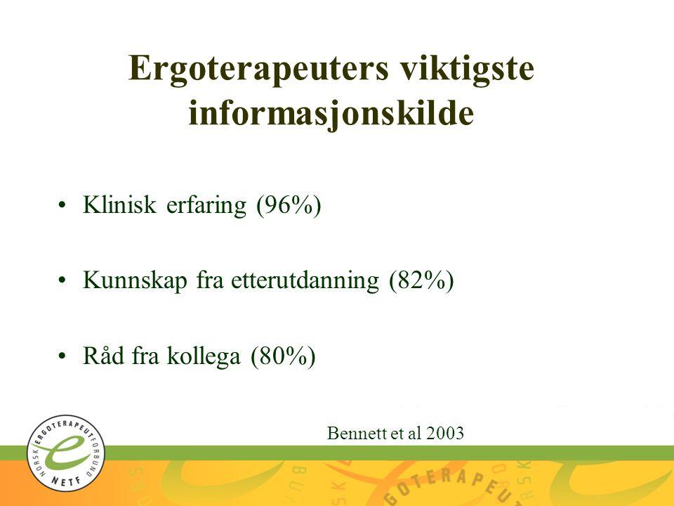 Ergoterapeuters viktigste informasjonskilde Klinisk erfaring (96%) Kunnskap fra etterutdanning (82%) Råd fra kollega (80%) Bennett et al 2003