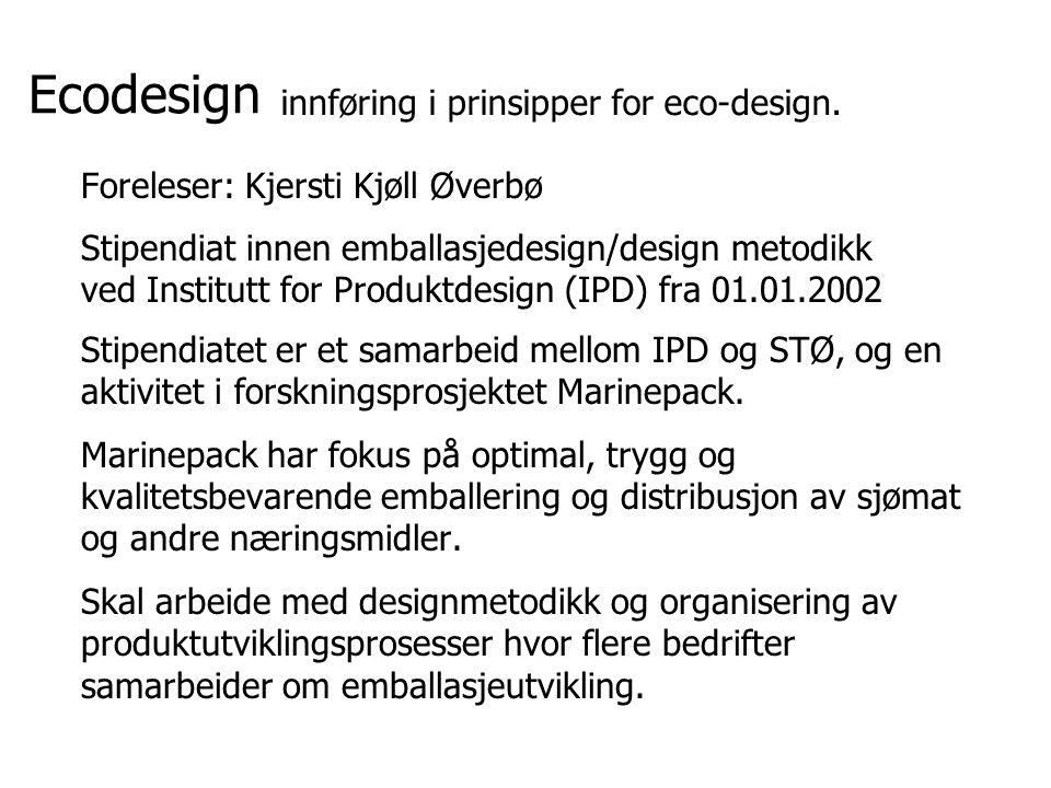 Ecodesign Foreleser: Kjersti Kjøll Øverbø Stipendiat innen emballasjedesign/design metodikk ved Institutt for Produktdesign (IPD) fra 01.01.2002 Stipe