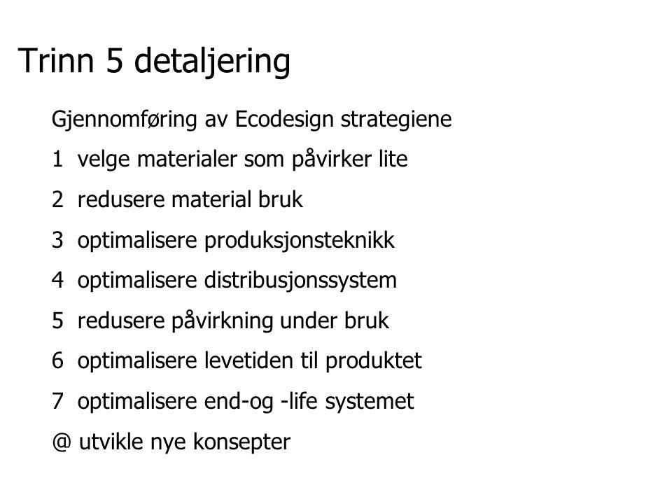 Trinn 5 detaljering Gjennomføring av Ecodesign strategiene 1 velge materialer som påvirker lite 2 redusere material bruk 3 optimalisere produksjonstek