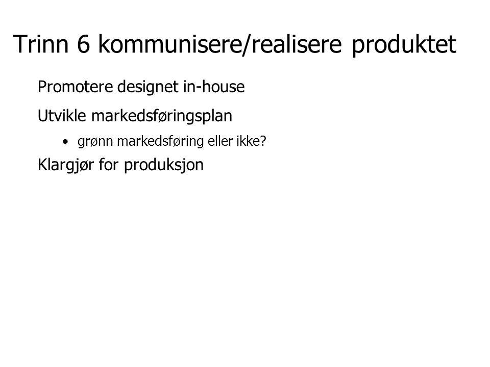 Trinn 6 kommunisere/realisere produktet Promotere designet in-house Utvikle markedsføringsplan grønn markedsføring eller ikke? Klargjør for produksjon