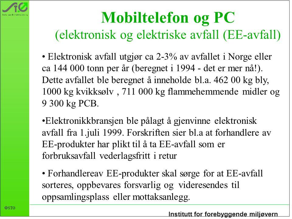 Institutt for forebyggende miljøvern  STØ Mobiltelefon og PC (elektronisk og elektriske avfall (EE-avfall) Elektronisk avfall utgjør ca 2-3% av avfallet i Norge eller ca 144 000 tonn per år (beregnet i 1994 - det er mer nå!).