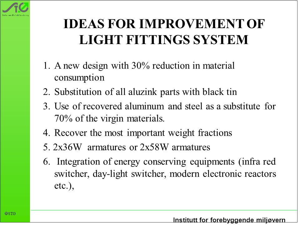 Institutt for forebyggende miljøvern  STØ IDEAS FOR IMPROVEMENT OF LIGHT FITTINGS SYSTEM 1.A new design with 30% reduction in material consumption 2.