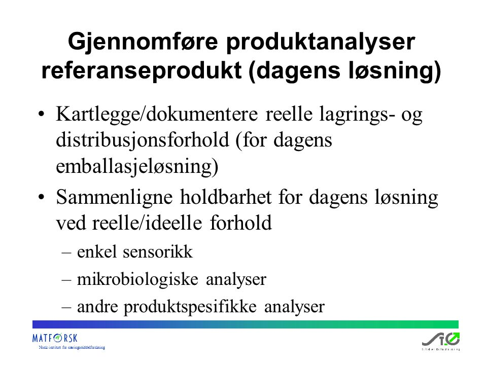 Norskinstituttfornæringsmiddelforskning Gjennomføre produktanalyser referanseprodukt (dagens løsning) Kartlegge/dokumentere reelle lagrings- og distri