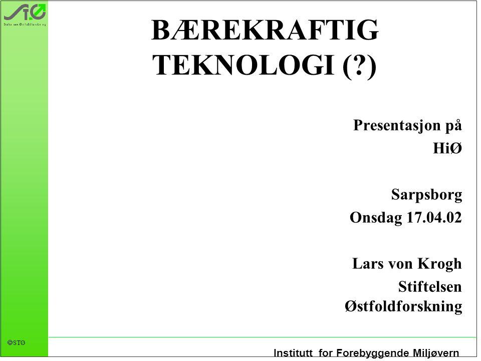 Institutt for Forebyggende Miljøvern  STØ BÆREKRAFTIG TEKNOLOGI (?) Presentasjon på HiØ Sarpsborg Onsdag 17.04.02 Lars von Krogh Stiftelsen Østfoldfo
