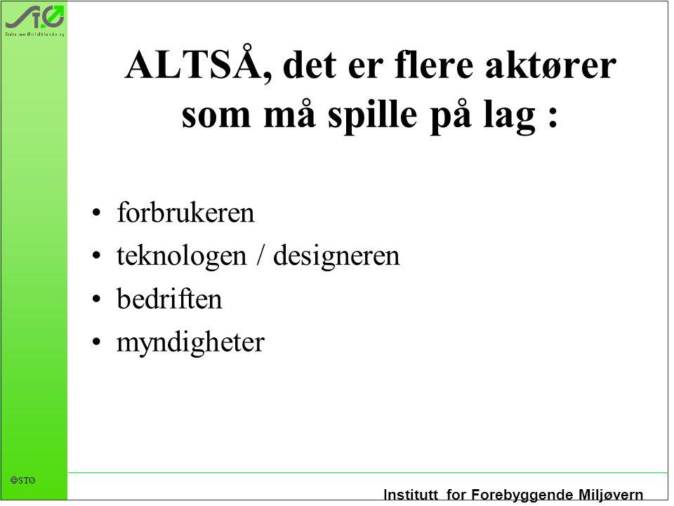Institutt for Forebyggende Miljøvern  STØ ALTSÅ, det er flere aktører som må spille på lag : forbrukeren teknologen / designeren bedriften myndighete