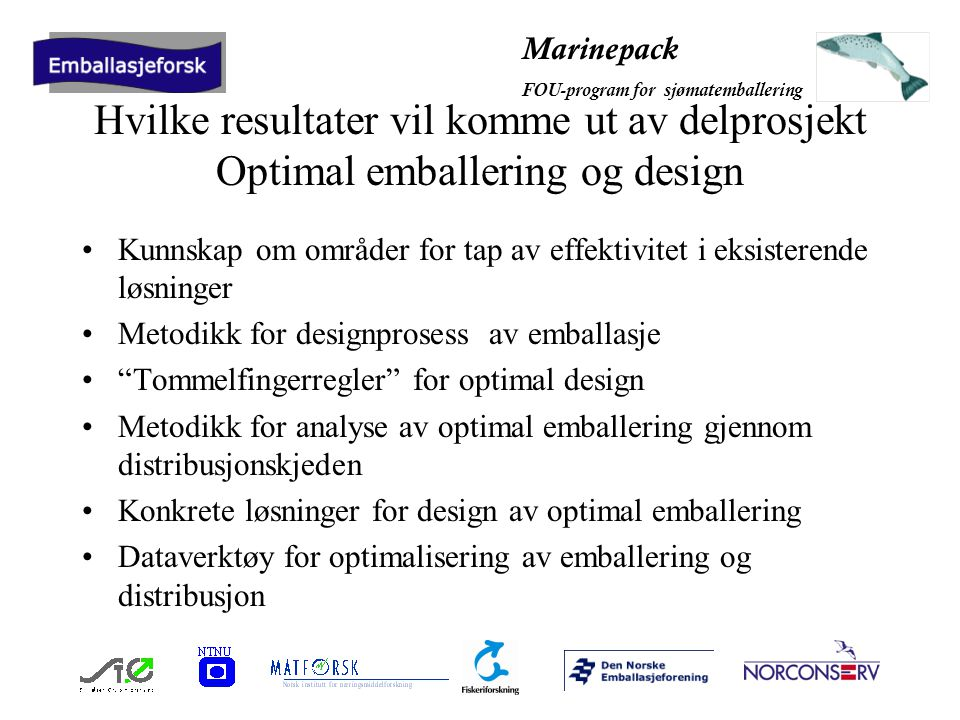 Marinepack FOU-program for sjømatemballering Hvilke resultater vil komme ut av delprosjekt Optimal emballering og design Kunnskap om områder for tap av effektivitet i eksisterende løsninger Metodikk for designprosess av emballasje Tommelfingerregler for optimal design Metodikk for analyse av optimal emballering gjennom distribusjonskjeden Konkrete løsninger for design av optimal emballering Dataverktøy for optimalisering av emballering og distribusjon