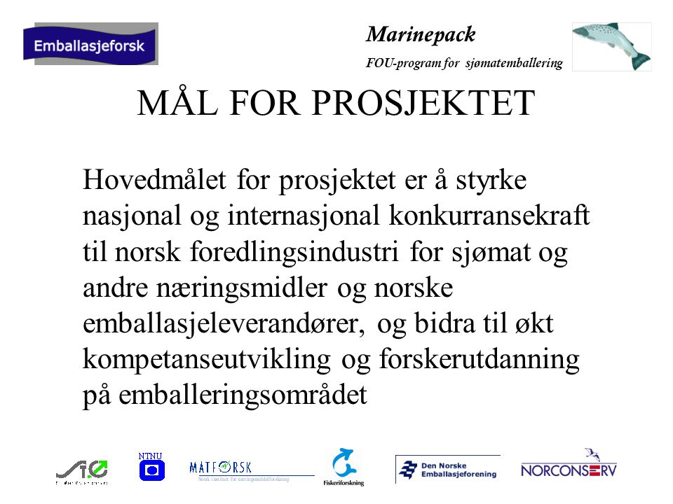 Marinepack FOU-program for sjømatemballering INTERESSANTE PROBLEM- STILLINGER I MARINEPACK Valg av transportemballasje - ombruks- /engangsløsning Valg av optimal emballasje-enhet for distribusjon til konsument Valg mellom ulike distribusjonsløsninger (frossen, kjølt, hermetisert etc.) Valg mellom ulike materialtyper (lette/tunge) Optimalisering av emballasje i forhold til omløpstid (unngå unødvendig høye barrierekrav) Optimalisering i forhold til materialgjenvinning (minimal bruk av flerskikt-løsninger)