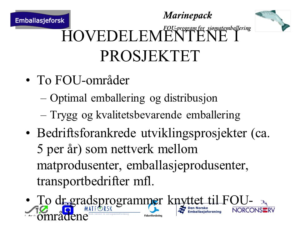 Marinepack FOU-program for sjømatemballering HOVEDELEMENTENE I PROSJEKTET To FOU-områder –Optimal emballering og distribusjon –Trygg og kvalitetsbevarende emballering Bedriftsforankrede utviklingsprosjekter (ca.