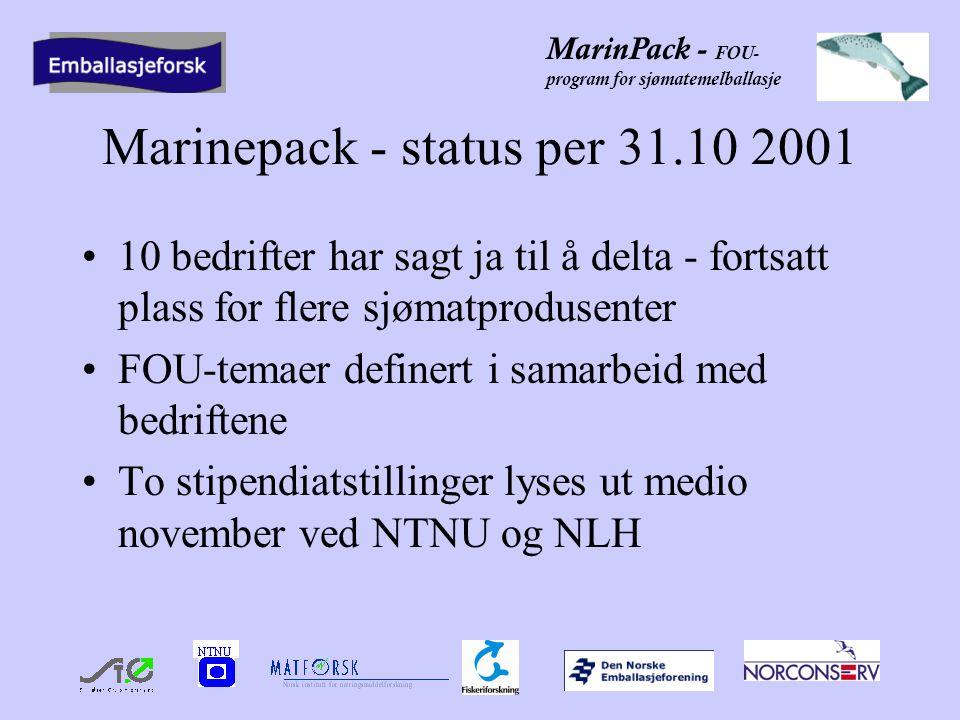 MarinPack - FOU- program for sjømatemelballasje Marinepack - status per 31.10 2001 10 bedrifter har sagt ja til å delta - fortsatt plass for flere sjømatprodusenter FOU-temaer definert i samarbeid med bedriftene To stipendiatstillinger lyses ut medio november ved NTNU og NLH