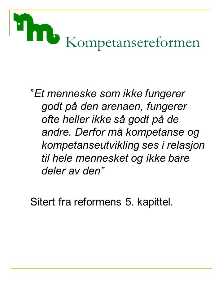 Kompetansereformen Et menneske som ikke fungerer godt på den arenaen, fungerer ofte heller ikke så godt på de andre.