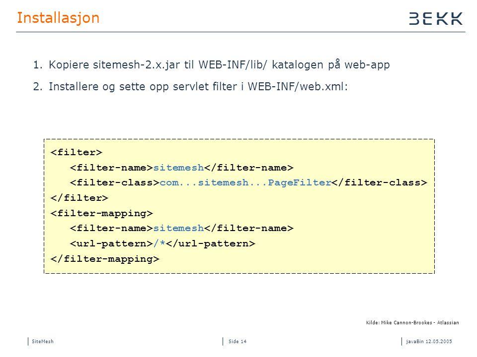 SiteMeshjavaBin 12.05.2005 Side 14 Installasjon 1.Kopiere sitemesh-2.x.jar til WEB-INF/lib/ katalogen på web-app 2.Installere og sette opp servlet filter i WEB-INF/web.xml: sitemesh com...sitemesh...PageFilter sitemesh /* Kilde: Mike Cannon-Brookes - Atlassian