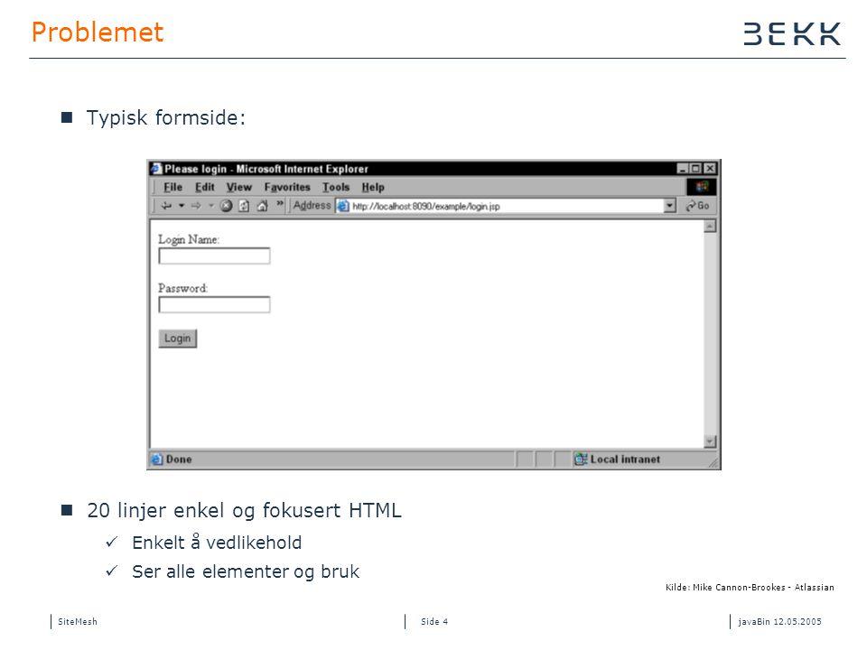 SiteMeshjavaBin 12.05.2005 Side 4 Problemet Typisk formside: 20 linjer enkel og fokusert HTML Enkelt å vedlikehold Ser alle elementer og bruk Kilde: Mike Cannon-Brookes - Atlassian