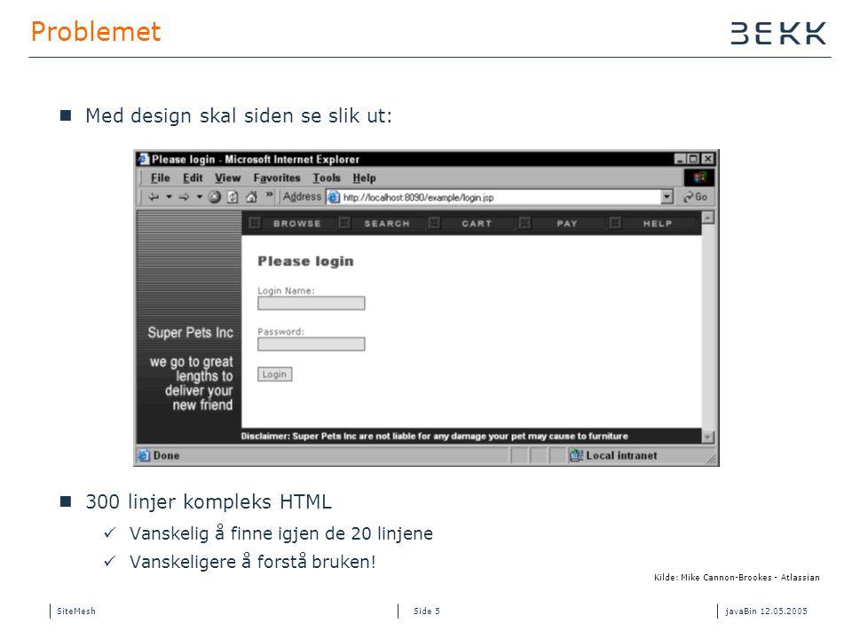 SiteMeshjavaBin 12.05.2005 Side 5 Problemet Med design skal siden se slik ut: 300 linjer kompleks HTML Vanskelig å finne igjen de 20 linjene Vanskeligere å forstå bruken.