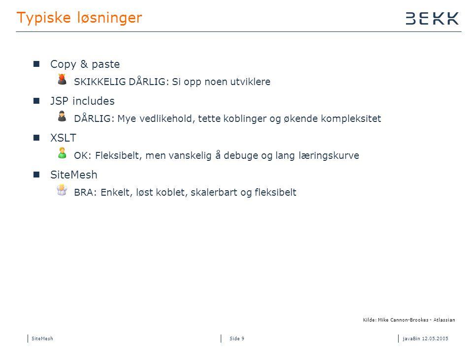 SiteMeshjavaBin 12.05.2005 Side 9 Typiske løsninger Copy & paste SKIKKELIG DÅRLIG: Si opp noen utviklere JSP includes DÅRLIG: Mye vedlikehold, tette koblinger og økende kompleksitet XSLT OK: Fleksibelt, men vanskelig å debuge og lang læringskurve SiteMesh BRA: Enkelt, løst koblet, skalerbart og fleksibelt Kilde: Mike Cannon-Brookes - Atlassian