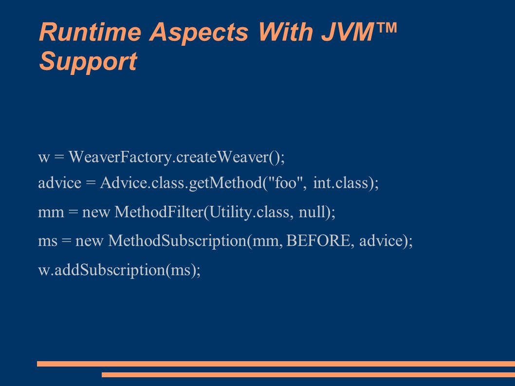 Runtime Aspects With JVM™ Support w = WeaverFactory.createWeaver(); advice = Advice.class.getMethod( foo , int.class); mm = new MethodFilter(Utility.class, null); ms = new MethodSubscription(mm, BEFORE, advice); w.addSubscription(ms);