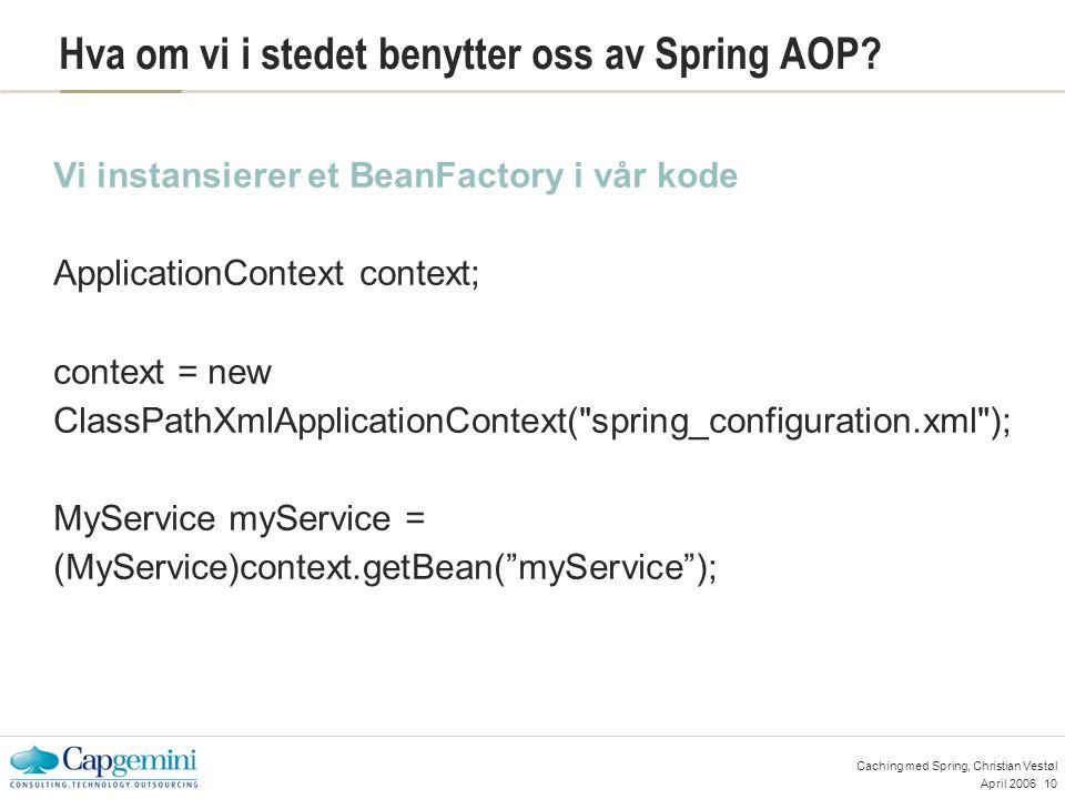 April 200610 Caching med Spring, Christian Vestøl Hva om vi i stedet benytter oss av Spring AOP.