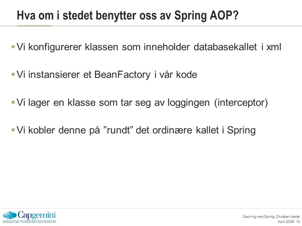April 200613 Caching med Spring, Christian Vestøl Hva om i stedet benytter oss av Spring AOP.