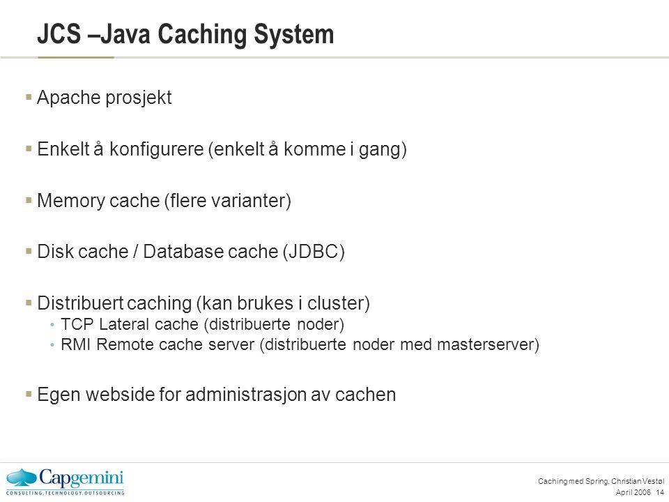 April 200614 Caching med Spring, Christian Vestøl JCS –Java Caching System  Apache prosjekt  Enkelt å konfigurere (enkelt å komme i gang)  Memory cache (flere varianter)  Disk cache / Database cache (JDBC)  Distribuert caching (kan brukes i cluster) TCP Lateral cache (distribuerte noder) RMI Remote cache server (distribuerte noder med masterserver)  Egen webside for administrasjon av cachen