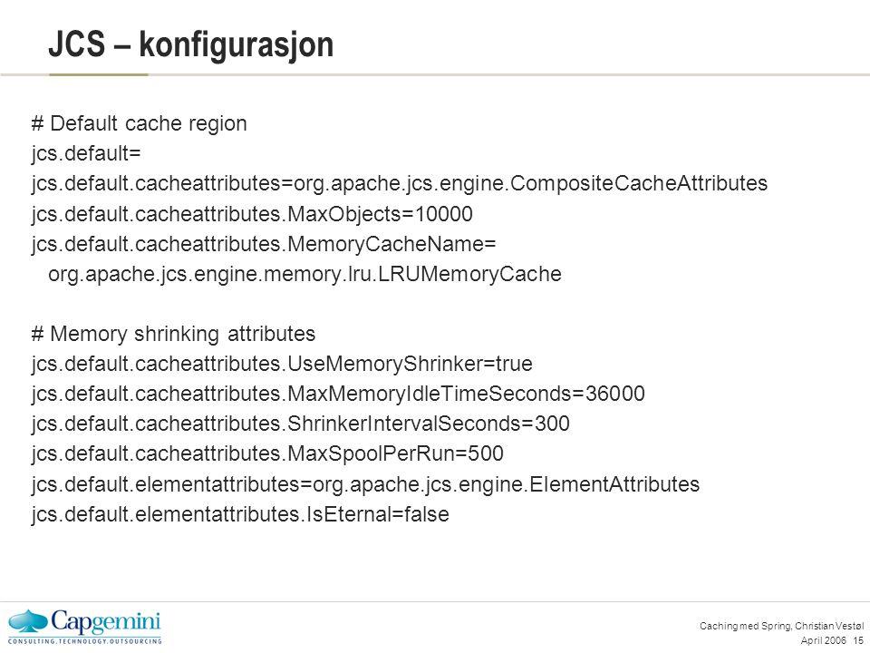 April 200615 Caching med Spring, Christian Vestøl JCS – konfigurasjon # Default cache region jcs.default= jcs.default.cacheattributes=org.apache.jcs.engine.CompositeCacheAttributes jcs.default.cacheattributes.MaxObjects=10000 jcs.default.cacheattributes.MemoryCacheName= org.apache.jcs.engine.memory.lru.LRUMemoryCache # Memory shrinking attributes jcs.default.cacheattributes.UseMemoryShrinker=true jcs.default.cacheattributes.MaxMemoryIdleTimeSeconds=36000 jcs.default.cacheattributes.ShrinkerIntervalSeconds=300 jcs.default.cacheattributes.MaxSpoolPerRun=500 jcs.default.elementattributes=org.apache.jcs.engine.ElementAttributes jcs.default.elementattributes.IsEternal=false