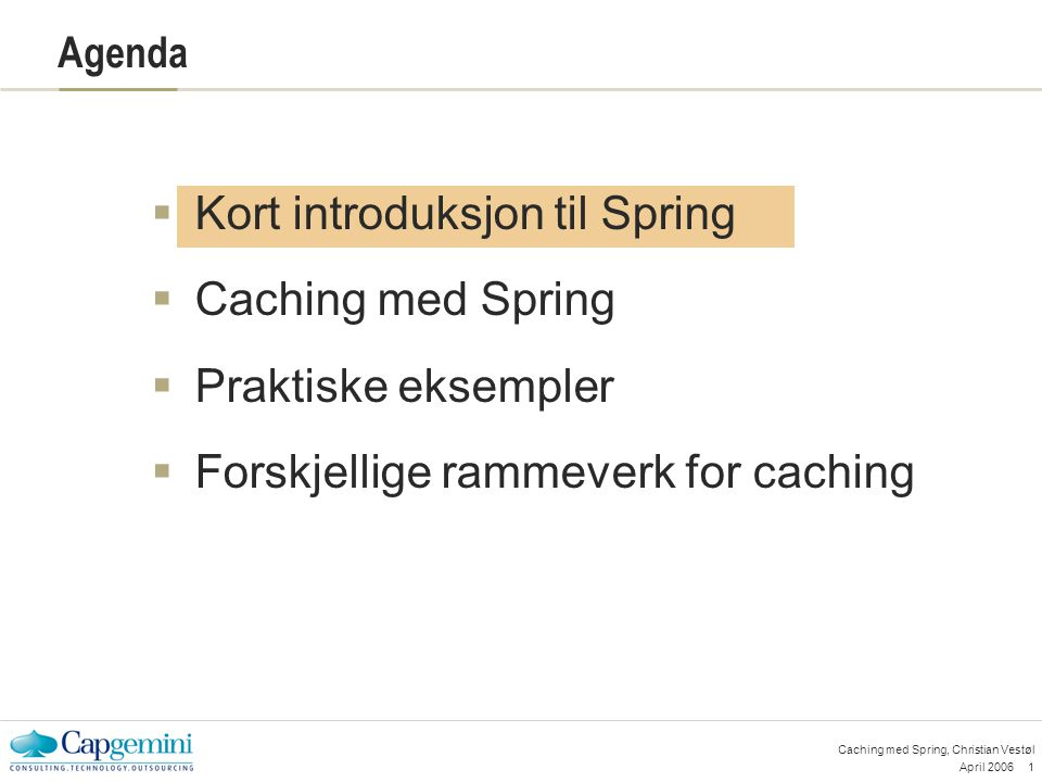 April 200622 Caching med Spring, Christian Vestøl Rammeverk for caching  JCS - http://jakarta.apache.org/jcs/index.htmlhttp://jakarta.apache.org/jcs/index.html  EHCache - http://ehcache.sourceforge.net/http://ehcache.sourceforge.net/ Ny versjon denne uka  OSCache - http://www.opensymphony.com/oscache/http://www.opensymphony.com/oscache/ Inkluderer tag library  JBossCache - http://www.jboss.org/products/jbosscachehttp://www.jboss.org/products/jbosscache Håndterer transaksjoner