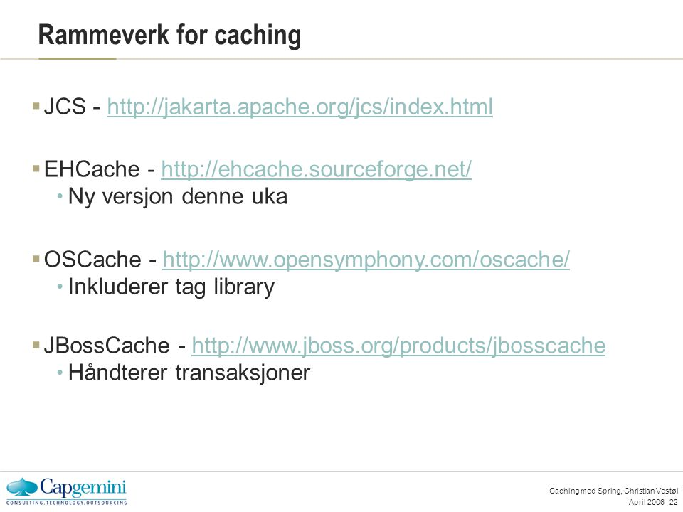 April 200622 Caching med Spring, Christian Vestøl Rammeverk for caching  JCS - http://jakarta.apache.org/jcs/index.htmlhttp://jakarta.apache.org/jcs/index.html  EHCache - http://ehcache.sourceforge.net/http://ehcache.sourceforge.net/ Ny versjon denne uka  OSCache - http://www.opensymphony.com/oscache/http://www.opensymphony.com/oscache/ Inkluderer tag library  JBossCache - http://www.jboss.org/products/jbosscachehttp://www.jboss.org/products/jbosscache Håndterer transaksjoner