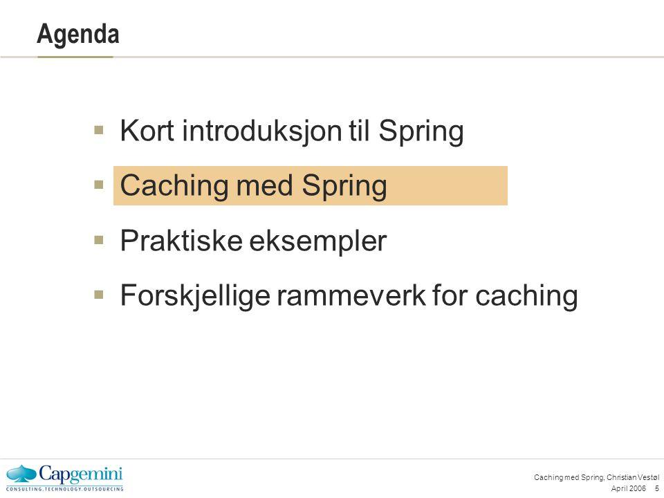 April 200616 Caching med Spring, Christian Vestøl JCS – implementasjon i javakoden import org.apache.jcs.JCS; import org.apache.jcs.access.exception.CacheException; JCS jcs = JCS.getInstance( regionName ); //get object from cache Serializable ret = (Serializable)jcs.get( key ); //put object in cache jcs.put( key , object);