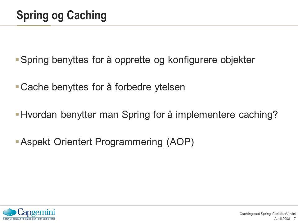 April 20067 Caching med Spring, Christian Vestøl Spring og Caching  Spring benyttes for å opprette og konfigurere objekter  Cache benyttes for å forbedre ytelsen  Hvordan benytter man Spring for å implementere caching.