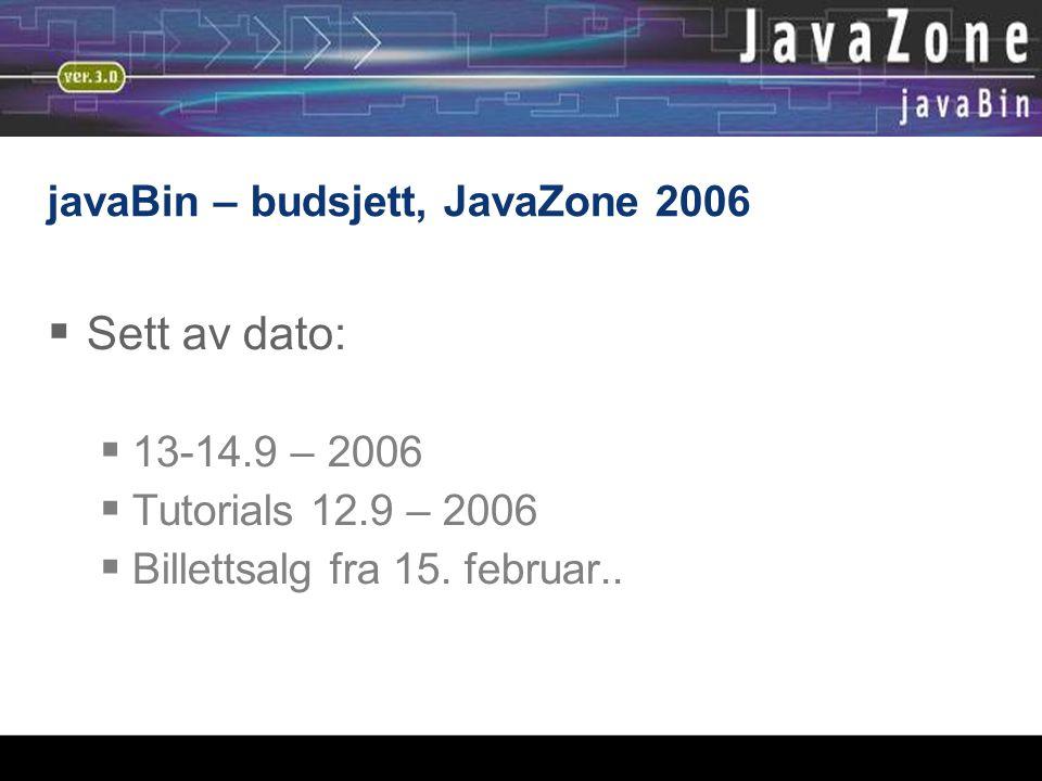 javaBin – budsjett, JavaZone 2006  Sett av dato:  13-14.9 – 2006  Tutorials 12.9 – 2006  Billettsalg fra 15. februar..