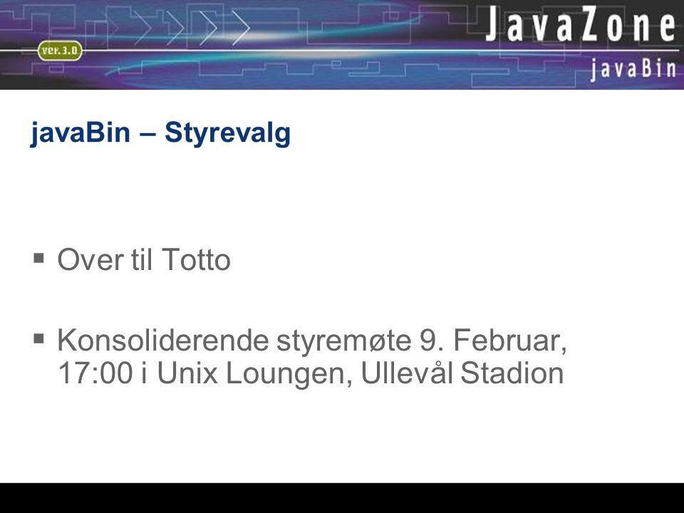 javaBin – Styrevalg  Over til Totto  Konsoliderende styremøte 9. Februar, 17:00 i Unix Loungen, Ullevål Stadion