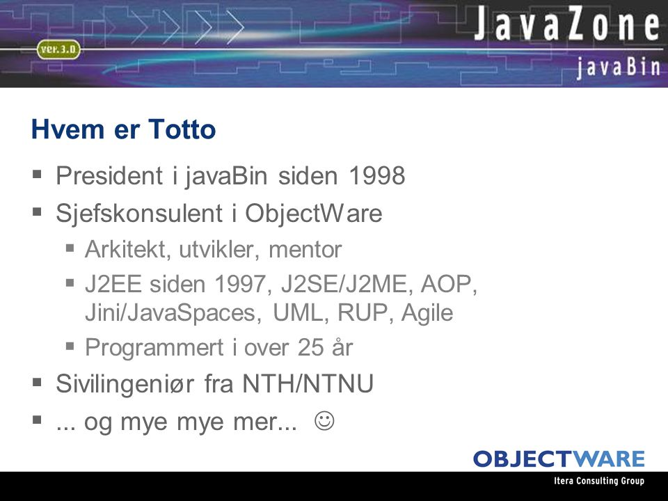 Hvem er Totto  President i javaBin siden 1998  Sjefskonsulent i ObjectWare  Arkitekt, utvikler, mentor  J2EE siden 1997, J2SE/J2ME, AOP, Jini/JavaSpaces, UML, RUP, Agile  Programmert i over 25 år  Sivilingeniør fra NTH/NTNU ...