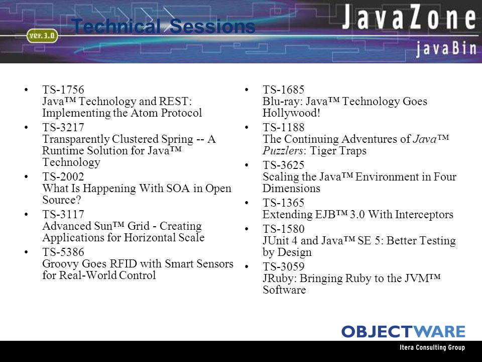 08.06.05 Technical Sessions TS-1756 Java™ Technology and REST: Implementing the Atom Protocol TS-3217 Transparently Clustered Spring -- A Runtime Solution for Java™ Technology TS-2002 What Is Happening With SOA in Open Source.