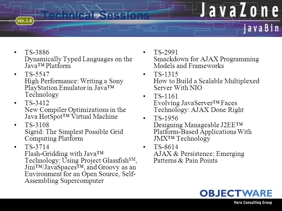 08.06.05 Technical Sessions TS-3886 Dynamically Typed Languages on the Java™ Platform TS-5547 High Performance: Writing a Sony PlayStation Emulator in Java™ Technology TS-3412 New Compiler Optimizations in the Java HotSpot™ Virtual Machine TS-3108 Sigrid: The Simplest Possible Grid Computing Platform TS-3714 Flash-Gridding with Java™ Technology: Using Project Glassfish SM, Jini™/JavaSpaces™, and Groovy as an Environment for an Open Source, Self- Assembling Supercomputer TS-2991 Smackdown for AJAX Programming Models and Frameworks TS-1315 How to Build a Scalable Multiplexed Server With NIO TS-1161 Evolving JavaServer™ Faces Technology: AJAX Done Right TS-1956 Designing Manageable J2EE™ Platform-Based Applications With JMX™ Technology TS-8614 AJAX & Persistence: Emerging Patterns & Pain Points
