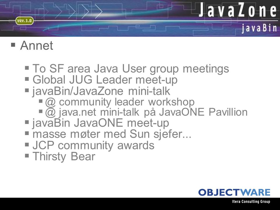 08.06.05  Annet  To SF area Java User group meetings  Global JUG Leader meet-up  javaBin/JavaZone mini-talk  @ community leader workshop  @ java.net mini-talk på JavaONE Pavillion  javaBin JavaONE meet-up  masse møter med Sun sjefer...