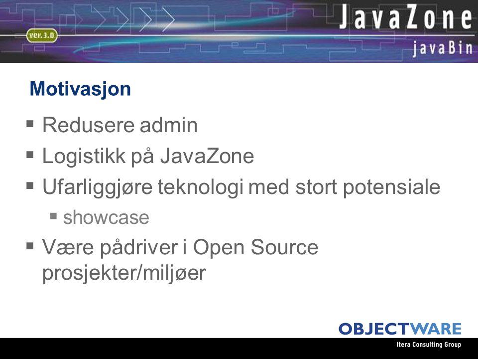 Motivasjon  Redusere admin  Logistikk på JavaZone  Ufarliggjøre teknologi med stort potensiale  showcase  Være pådriver i Open Source prosjekter/miljøer
