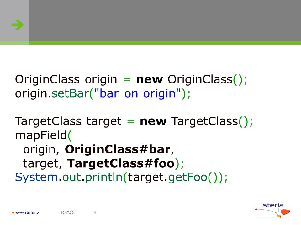   www.steria.no 16.07.201414 OriginClass origin = new OriginClass(); origin.setBar( bar on origin ); TargetClass target = new TargetClass(); mapField( origin, OriginClass#bar, target, TargetClass#foo); System.out.println(target.getFoo());