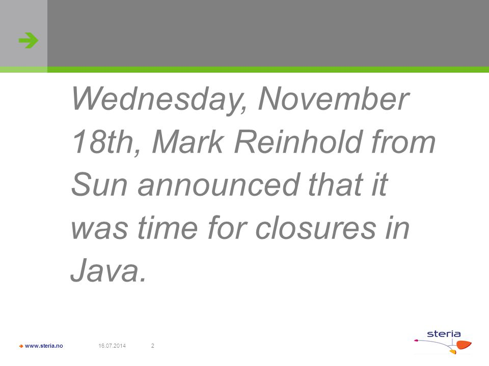   www.steria.no 16.07.20142 Wednesday, November 18th, Mark Reinhold from Sun announced that it was time for closures in Java.