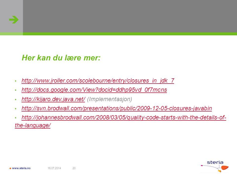   www.steria.no 16.07.201420 Her kan du lære mer: http://www.jroller.com/scolebourne/entry/closures_in_jdk_7 http://docs.google.com/View?docid=ddhp95vd_0f7mcns http://kijaro.dev.java.net/ (Implementasjon) http://kijaro.dev.java.net/ http://svn.brodwall.com/presentations/public/2009-12-05-closures-javabin http://johannesbrodwall.com/2008/03/05/quality-code-starts-with-the-details-of- the-language/ http://johannesbrodwall.com/2008/03/05/quality-code-starts-with-the-details-of- the-language/
