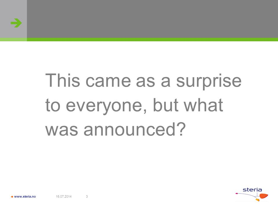   www.steria.no 16.07.20143 This came as a surprise to everyone, but what was announced?