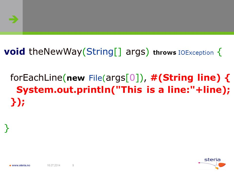   www.steria.no 16.07.20149 void theNewWay(String[] args) throws IOException { forEachLine( new File( args[0]), #(String line) { System.out.println(
