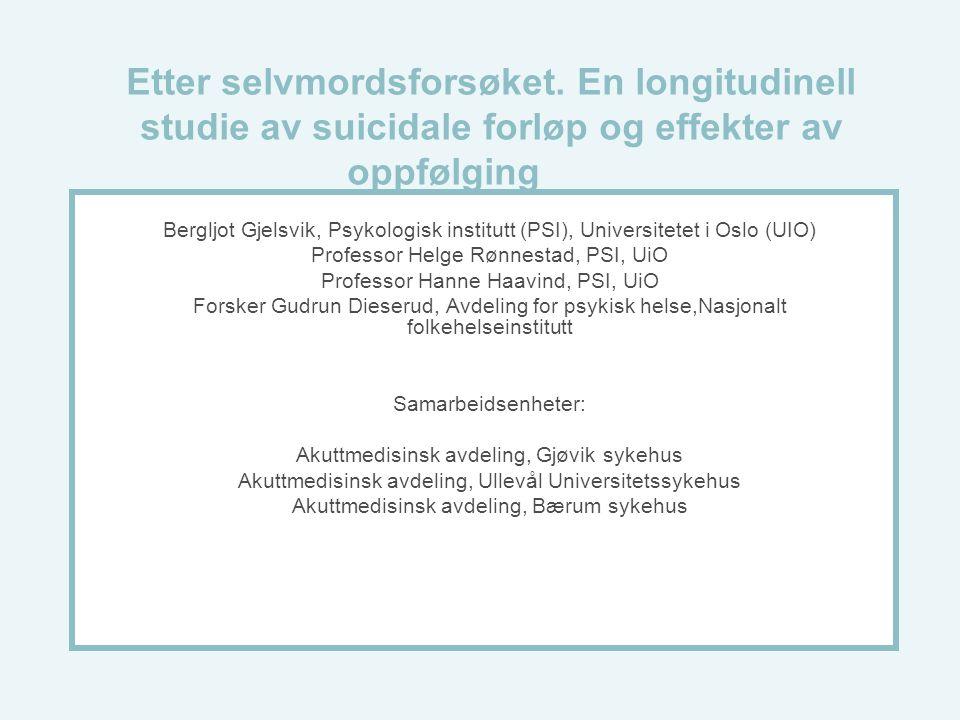 Etter selvmordsforsøket. En longitudinell studie av suicidale forløp og effekter av oppfølging Bergljot Gjelsvik, Psykologisk institutt (PSI), Univers