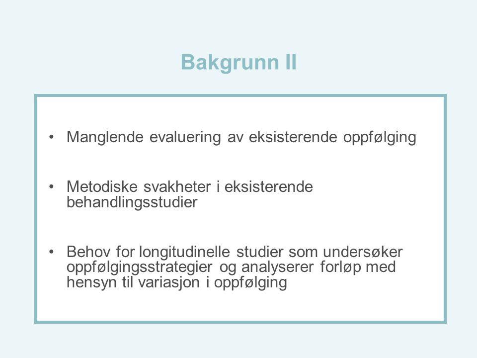 Bakgrunn II Manglende evaluering av eksisterende oppfølging Metodiske svakheter i eksisterende behandlingsstudier Behov for longitudinelle studier som undersøker oppfølgingsstrategier og analyserer forløp med hensyn til variasjon i oppfølging
