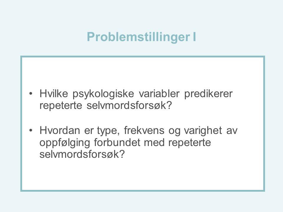 Problemstillinger I Hvilke psykologiske variabler predikerer repeterte selvmordsforsøk? Hvordan er type, frekvens og varighet av oppfølging forbundet