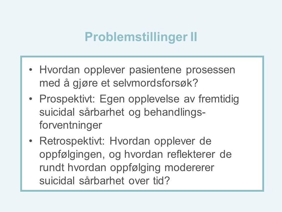 Problemstillinger II Hvordan opplever pasientene prosessen med å gjøre et selvmordsforsøk? Prospektivt: Egen opplevelse av fremtidig suicidal sårbarhe
