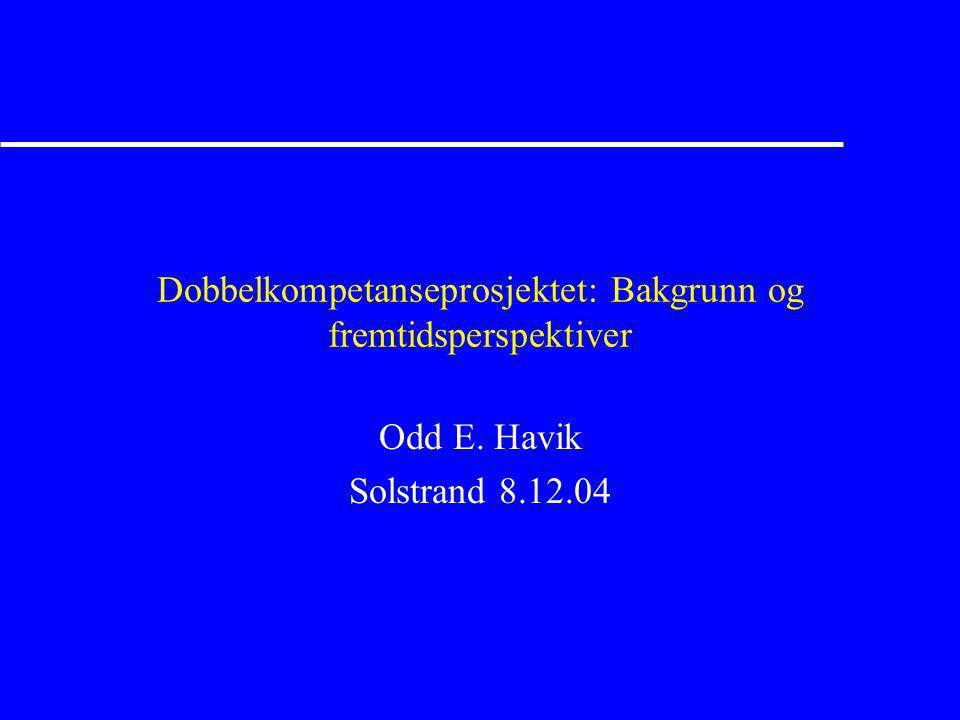 Dobbelkompetanseprosjektet: Bakgrunn og fremtidsperspektiver Odd E. Havik Solstrand 8.12.04