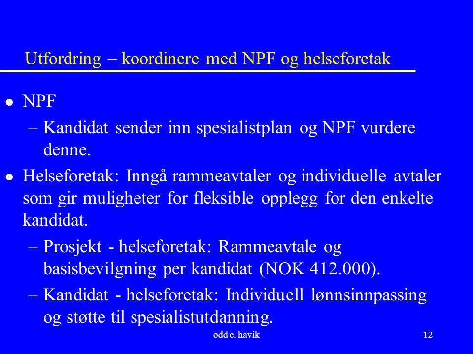 odd e. havik12 Utfordring – koordinere med NPF og helseforetak l NPF –Kandidat sender inn spesialistplan og NPF vurdere denne. l Helseforetak: Inngå r