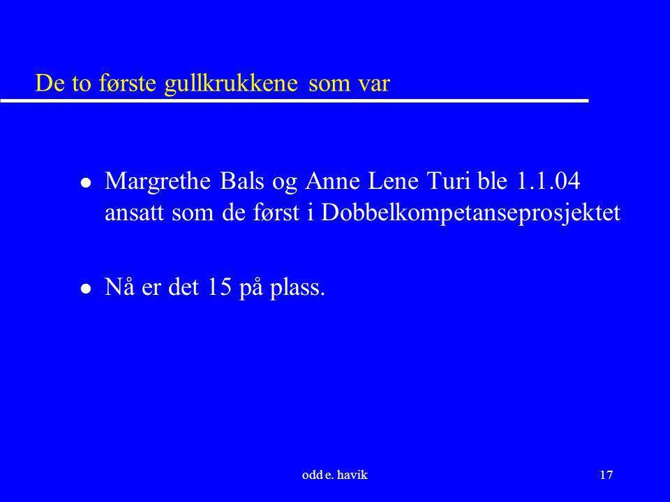 odd e. havik17 De to første gullkrukkene som var l Margrethe Bals og Anne Lene Turi ble 1.1.04 ansatt som de først i Dobbelkompetanseprosjektet l Nå e