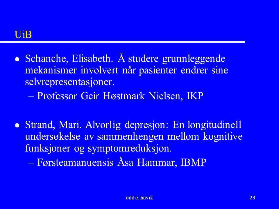 odd e. havik23 UiB l Schanche, Elisabeth. Å studere grunnleggende mekanismer involvert når pasienter endrer sine selvrepresentasjoner. –Professor Geir