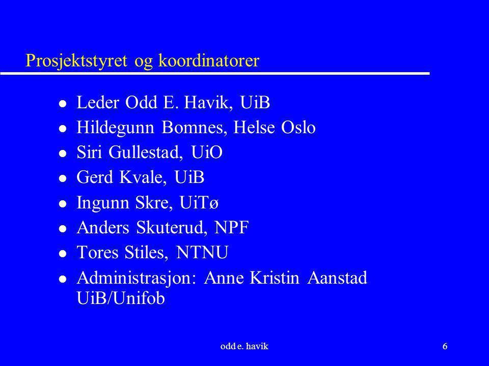 odd e. havik6 Prosjektstyret og koordinatorer l Leder Odd E. Havik, UiB l Hildegunn Bomnes, Helse Oslo l Siri Gullestad, UiO l Gerd Kvale, UiB l Ingun