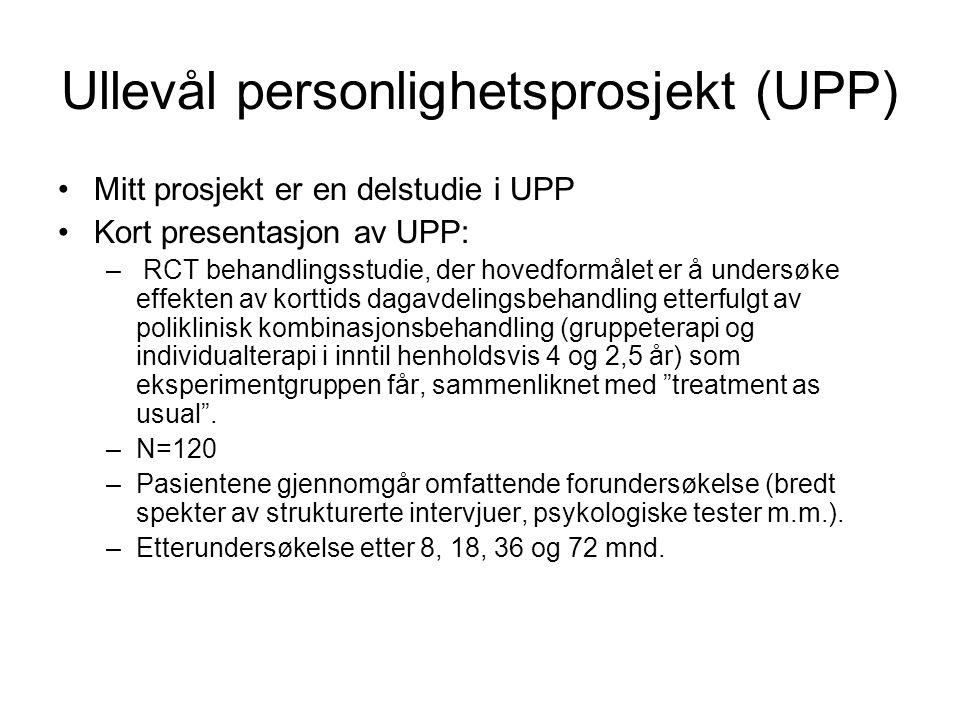 Ullevål personlighetsprosjekt (UPP) Mitt prosjekt er en delstudie i UPP Kort presentasjon av UPP: – RCT behandlingsstudie, der hovedformålet er å undersøke effekten av korttids dagavdelingsbehandling etterfulgt av poliklinisk kombinasjonsbehandling (gruppeterapi og individualterapi i inntil henholdsvis 4 og 2,5 år) som eksperimentgruppen får, sammenliknet med treatment as usual .